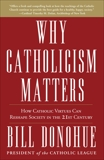 Why Catholicism Matters: How Catholic Virtues Can Reshape Society in the Twenty-First Century, Donohue, Bill