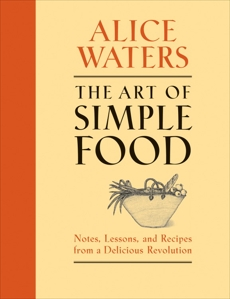 The Art of Simple Food: Notes, Lessons, and Recipes from a Delicious Revolution: A Cookbook, Waters, Alice