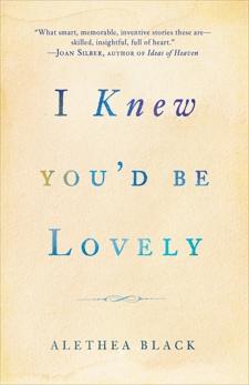 I Knew You'd Be Lovely: Stories, Black, Alethea