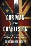 Our Man in Charleston: Britain's Secret Agent in the Civil War South, Dickey, Christopher