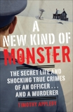 A New Kind of Monster: The Secret Life and Shocking True Crimes of an Officer . . . and a Murderer, Appleby, Timothy