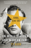 Gods Like Us: On Movie Stardom and Modern Fame, Burr, Ty