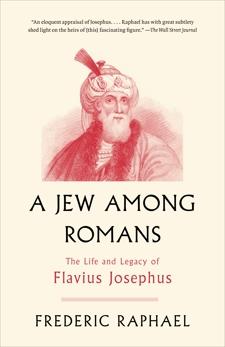 A Jew Among Romans: The Life and Legacy of Flavius Josephus, Raphael, Frederic