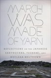 March Was Made of Yarn: Reflections on the Japanese Earthquake, Tsunami, and Nuclear Meltdown,