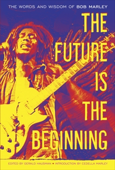 The Future Is the Beginning: The Words and Wisdom of Bob Marley, Marley, Bob