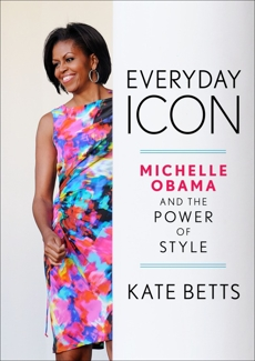 Everyday Icon: Michelle Obama and the Power of Style, Betts, Kate