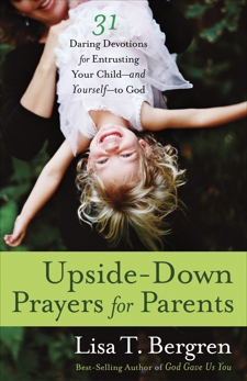 Upside-Down Prayers for Parents: Thirty-One Daring Devotions for Entrusting Your Child--and Yourself--to God, Bergren, Lisa Tawn