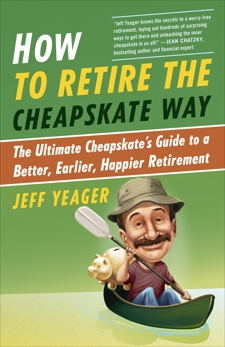 How to Retire the Cheapskate Way: The Ultimate Cheapskate's Guide to a Better, Earlier, Happier Retirement, Yeager, Jeff