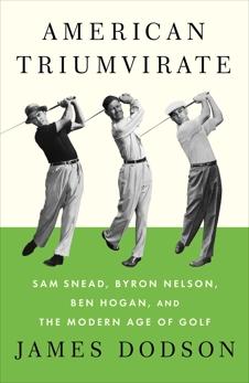 American Triumvirate: Sam Snead, Byron Nelson, Ben Hogan, and the Modern Age of Golf, Dodson, James