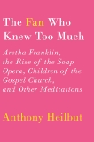 The Fan Who Knew Too Much: Aretha Franklin, the Rise of the Soap Opera, Children of the Gospel Church, and Other Meditations, Heilbut, Anthony