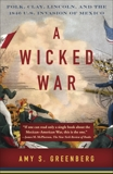 A Wicked War: Polk, Clay, Lincoln, and the 1846 U.S. Invasion of Mexico, Greenberg, Amy S.