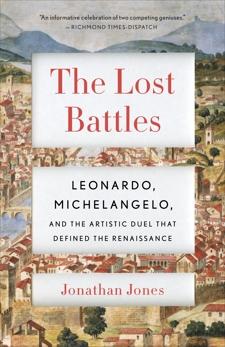 The Lost Battles: Leonardo, Michelangelo, and the Artistic Duel That Defined the Renaissance, Jones, Jonathan