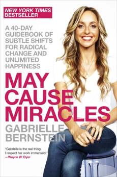 May Cause Miracles: A 40-Day Guidebook of Subtle Shifts for Radical Change and Unlimited Happiness, Bernstein, Gabrielle