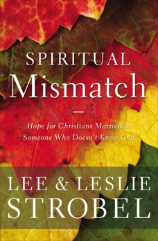 Spiritual Mismatch: Hope for Christians Married to Someone Who Doesn't Know God, Strobel, Lee & Strobel, Leslie