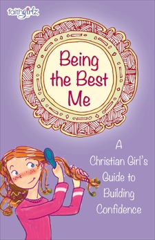 Being the Best Me: A Christian Girl's Guide to Building Confidence, Rue, Nancy N. & Holl, Kristi & Johnson, Lois Walfrid & Gosselin, Suzanne Hadley