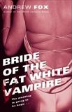 Bride of the Fat White Vampire: A Novel, Fox, Andrew