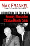 High Noon in the Cold War: Kennedy, Khrushchev, and the Cuban Missile Crisis, Frankel, Max