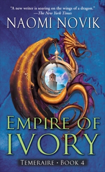 Empire of Ivory: A Novel of Temeraire, Novik, Naomi