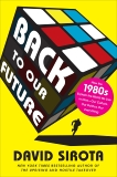 Back to Our Future: How the 1980s Explains the World We Live in Now--Our Culture, Our Politics, Our Everything, Sirota, David