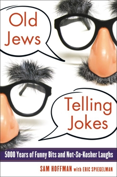Old Jews Telling Jokes: 5,000 Years of Funny Bits and Not-So-Kosher Laughs, Hoffman, Sam & Spiegelman, Eric