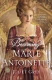 Becoming Marie Antoinette: A Novel, Grey, Juliet