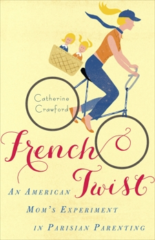 French Twist: An American Mom's Experiment in Parisian Parenting, Crawford, Catherine