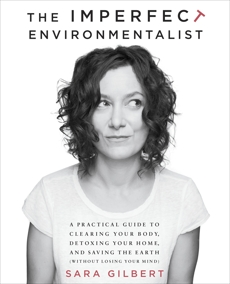 The Imperfect Environmentalist: A Practical Guide to Clearing Your Body, Detoxing Your Home, and Saving the Earth (Without Losing Your Mind), Gilbert, Sara