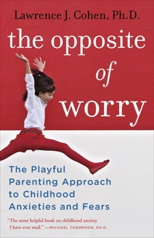 The Opposite of Worry: The Playful Parenting Approach to Childhood Anxieties and Fears, Cohen, Lawrence J.