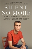 Silent No More: Victim 1's Fight for Justice Against Jerry Sandusky, Fisher, Aaron & Gillum, Michael & Daniels, Dawn
