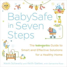 BabySafe in Seven Steps: The BabyGanics Guide to Smart and Effective Solutions for a Healthy Home, Rose, Samantha & Schwartz, Kevin & Garber, Keith