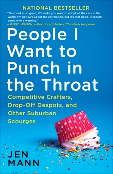 People I Want to Punch in the Throat: Competitive Crafters, Drop-Off Despots, and Other Suburban Scourges, Mann, Jen