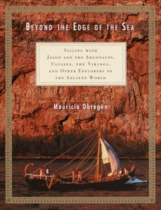 Beyond the Edge of the Sea: Sailing with Jason and the Argonauts, Ulysses, the Vikings, and Other Explorers of the Ancient World, Obregon, Mauricio