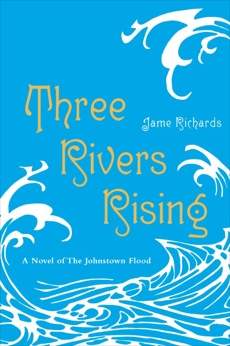 Three Rivers Rising: A Novel of the Johnstown Flood, Richards, Jame