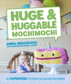 Huge & Huggable Mochimochi: 20 Supersized Patterns for Big Knitted Friends, Hrachovec, Anna
