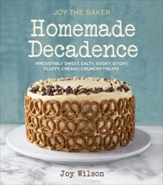 Joy the Baker Homemade Decadence: Irresistibly Sweet, Salty, Gooey, Sticky, Fluffy, Creamy, Crunchy Treats: A Baking Book