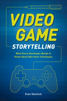 Video Game Storytelling: What Every Developer Needs to Know about Narrative Techniques, Skolnick, Evan