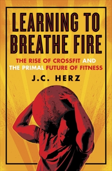 Learning to Breathe Fire: The Rise of CrossFit and the Primal Future of Fitness, Herz, J.C.