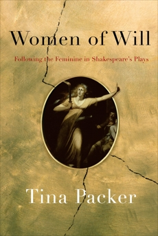 Women of Will: Following the Feminine in Shakespeare's Plays, Packer, Tina