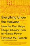 Everything Under the Heavens: How the Past Helps Shape China's Push for Global Power, French, Howard W.