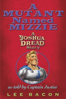 A Mutant Named Mizzie: A Joshua Dread Story, as Told by Captain Justice, Bacon, Lee