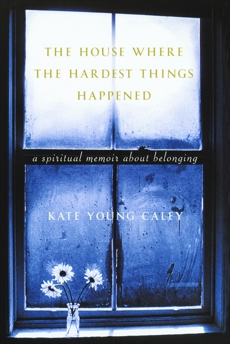 The House Where the Hardest Things Happened: A Memoir About Belonging, Caley, Kate Young