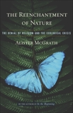 The Reenchantment of Nature: The Denial of Religion and the Ecological Crisis, McGrath, Alister