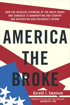 America the Broke: How the Reckless Spending of The White House and Congress are Bankrupting Our Country and Destroying Our Children's Future, Swanson, Gerald J.