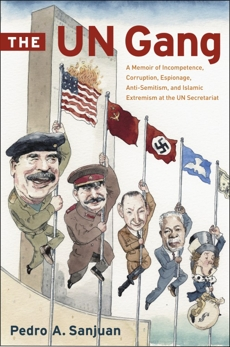 The UN Gang: A Memoir of Incompetence, Corruption, Espionage, Anti-Semitism and Islamic Extremism at the UN Secretariat, Sanjuan, Pedro