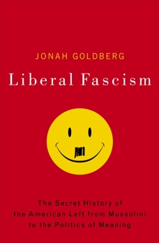 Liberal Fascism: The Secret History of the American Left, From Mussolini to the Politics of Meaning, Goldberg, Jonah