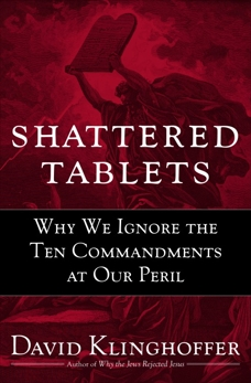 Shattered Tablets: Why We Ignore the Ten Commandments at Our Peril, Klinghoffer, David