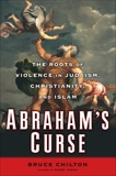Abraham's Curse: The Roots of Violence in Judaism, Christianity, and Islam, Chilton, Bruce