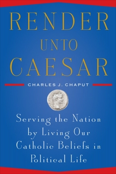 Render Unto Caesar: Serving the Nation by Living our Catholic Beliefs in Political Life, Chaput, Charles J.