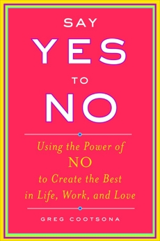 Say Yes To No: Using The Power Of No To Create The Best In Life, Work, and Love, Cootsona, Greg