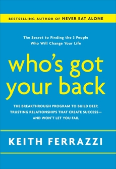 Who's Got Your Back: The Breakthrough Program to Build Deep, Trusting Relationships That Create Success--and Won't Let You Fail, Ferrazzi, Keith
